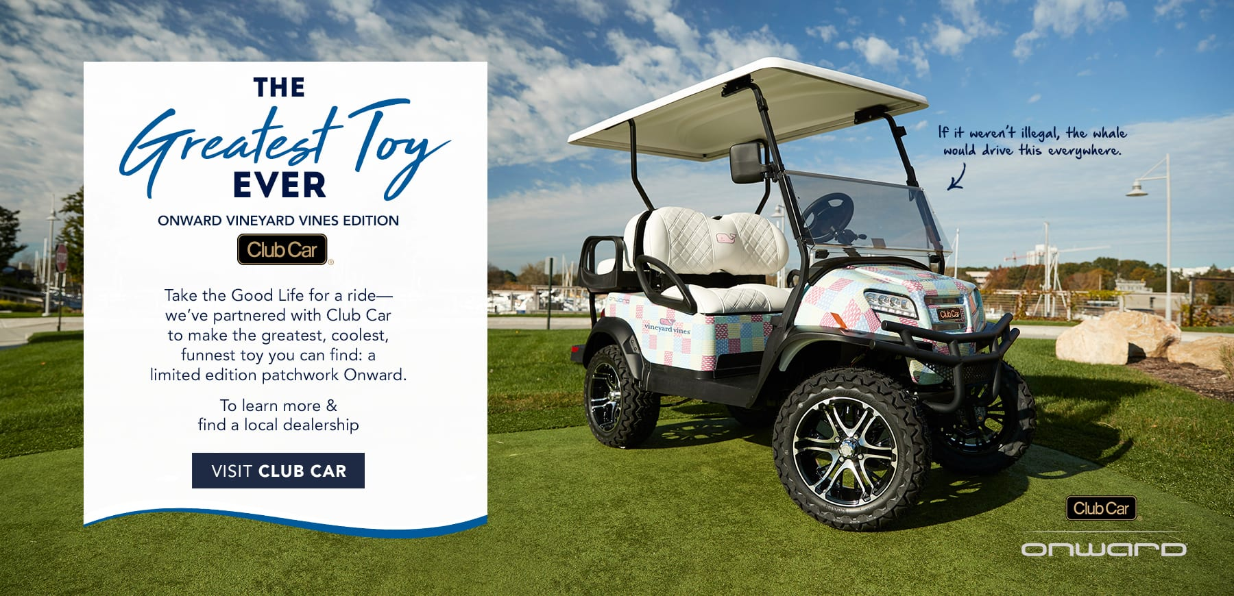 The Greatest Toy Ever. Onward vineyard vines edition. Club Car. Take the Good Life for a ride - we've partnered with Club Car to make this year's greatest gift: a limited edition patchwork Onward. To learn more & final a local dealership visit Club Car by clicking here.