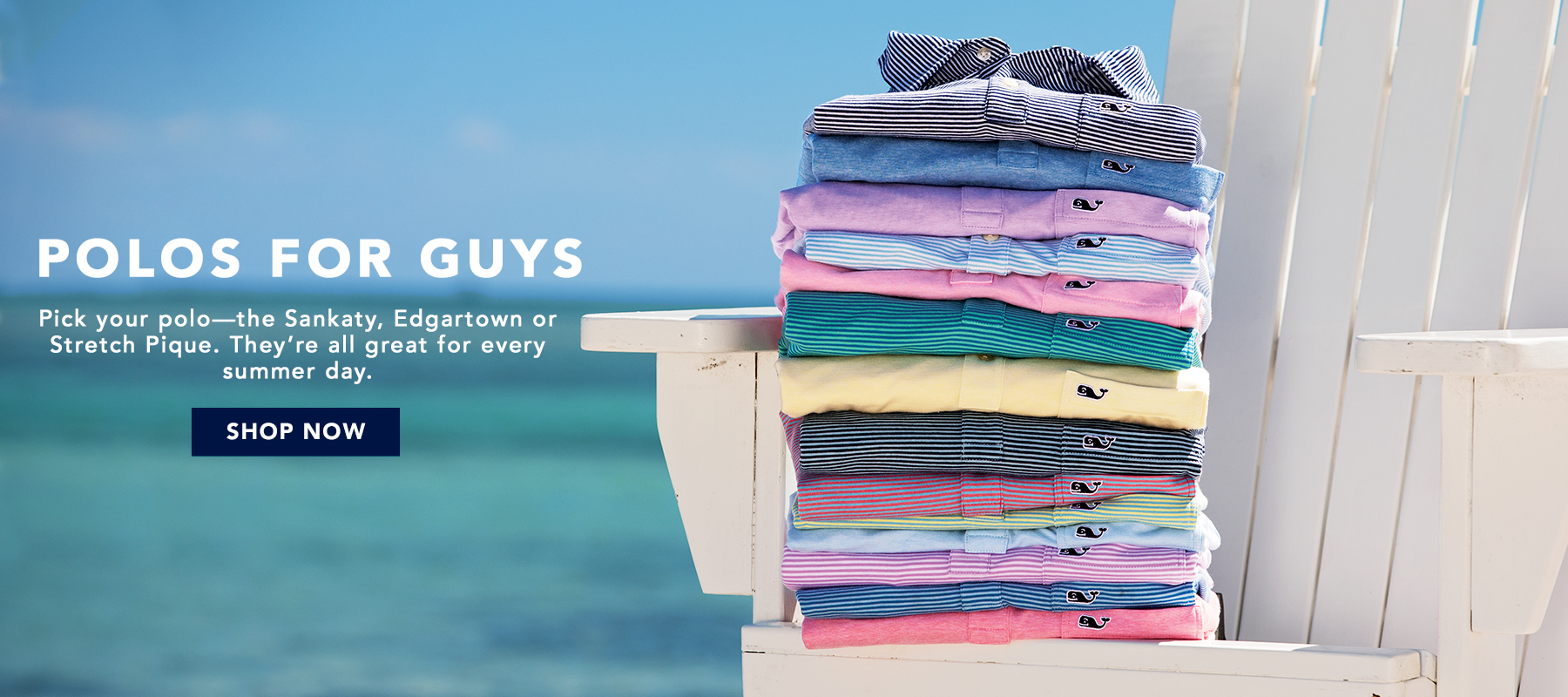 Polos for Guys. Pick your polo—the Sankaty, Edgartown or Stretch Pique. They're all great for every summer day. Shop Now.