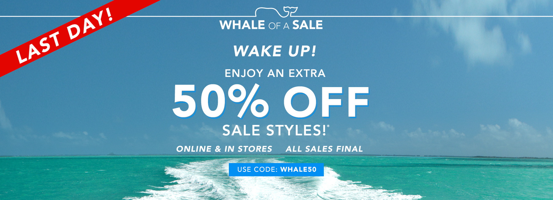 Last day. Shop 50% off sale. Use code WHALE50.