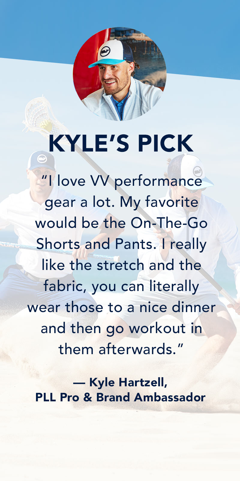 Kyle's Pick: I love VV performance gear a lot. My favorite would be the On-The-Go Shorts and Pants. I really like the stretch and the fabric, you can literally wear those to a nice dinner and then go workout in them afterwards. Kyle Hartzell - PLL Pro & Brand Ambassador
