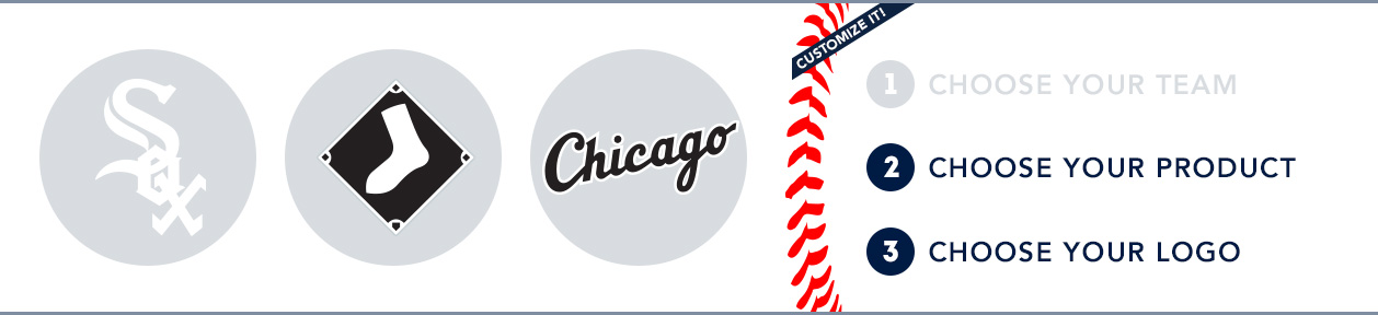 Chicago White Sox Custom MLB Shop: 1) Choose your team. 2) Choose your product. 3) Choose your logo