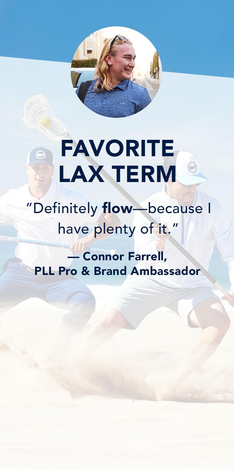Favorite Lax Term: Definitely flow-because I have plenty of it. Connor Farrell, PLL Pro & Brand Ambassador