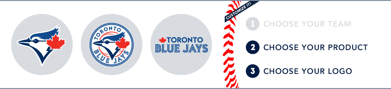 Toronto Blue Jays Custom MLB Shop: 1) Choose your team. 2) Choose your product. 3) Choose your logo