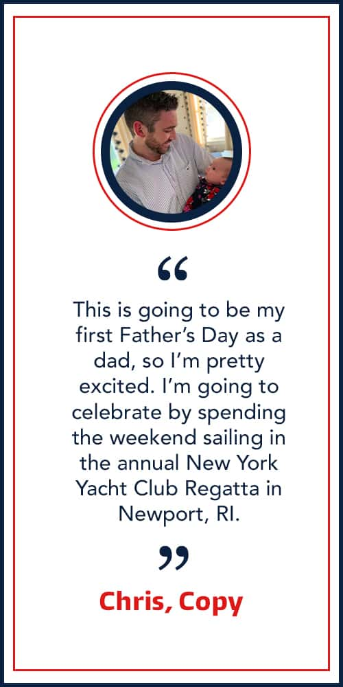 """This is going to be my first Father's Day as a dad, so I'm pretty excited. I'm going to celebrate by spending the weekend sailing in the annual New York Yacht Club Regatta in Newport, RI."" - Chris, Copy"
